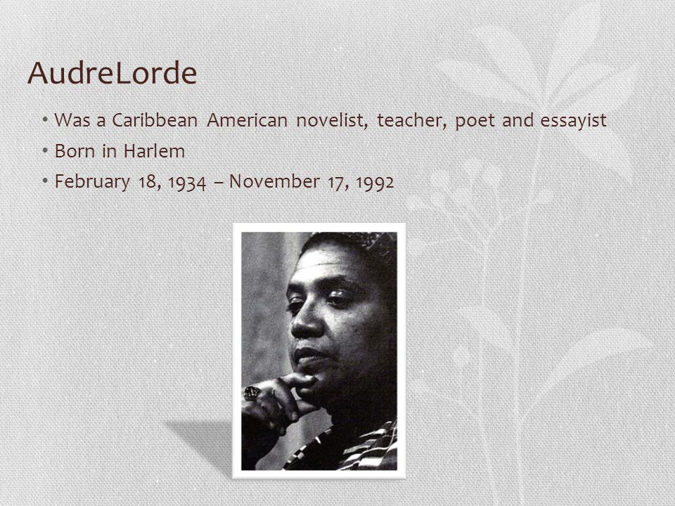 AudreLorde Was a Caribbean American novelist, teacher, poet and essayist Born in Harlem February 18, 1934 – November 17, 1992
