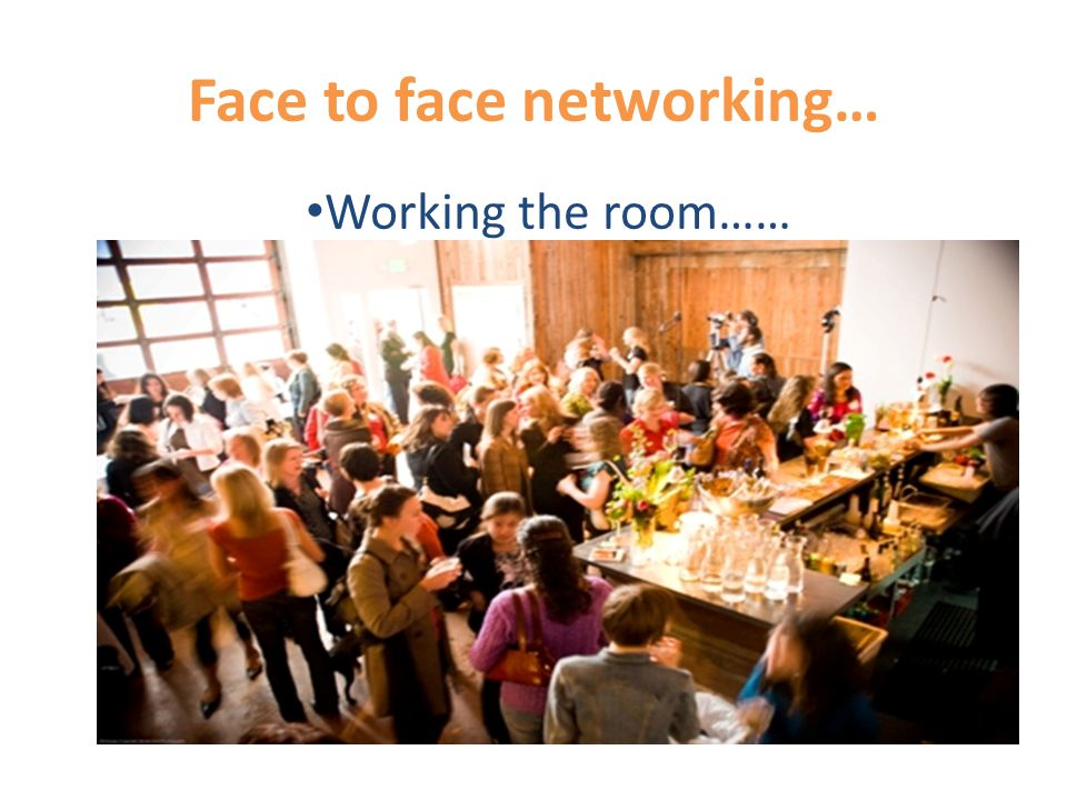 Face to face networking… Working the room……