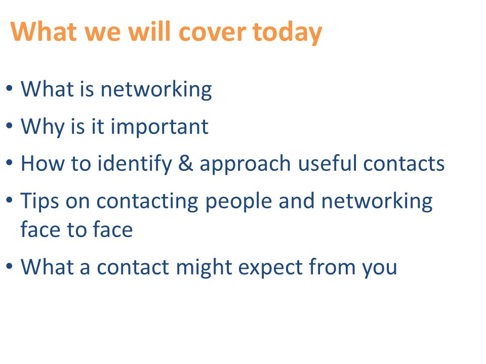 What we will cover today What is networking Why is it important How to identify & approach useful contacts Tips on contacting people and networking face to face What a contact might expect from you