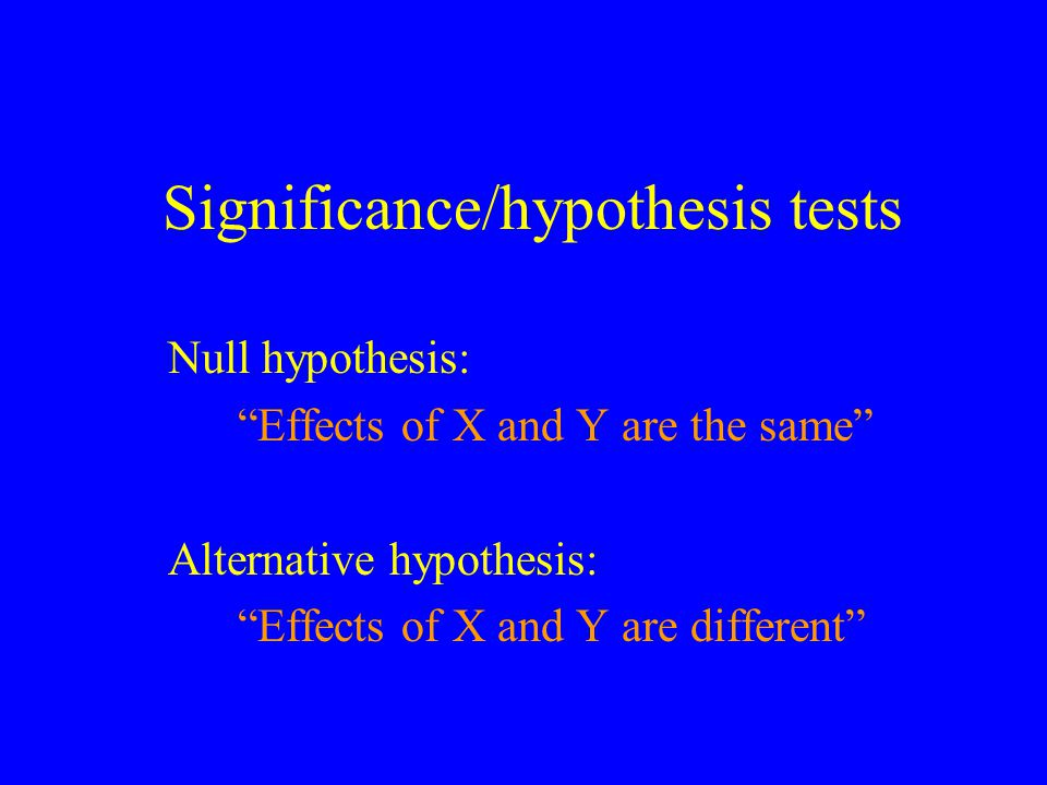 Significance/hypothesis tests Null hypothesis: Effects of X and Y are the same Alternative hypothesis: Effects of X and Y are different