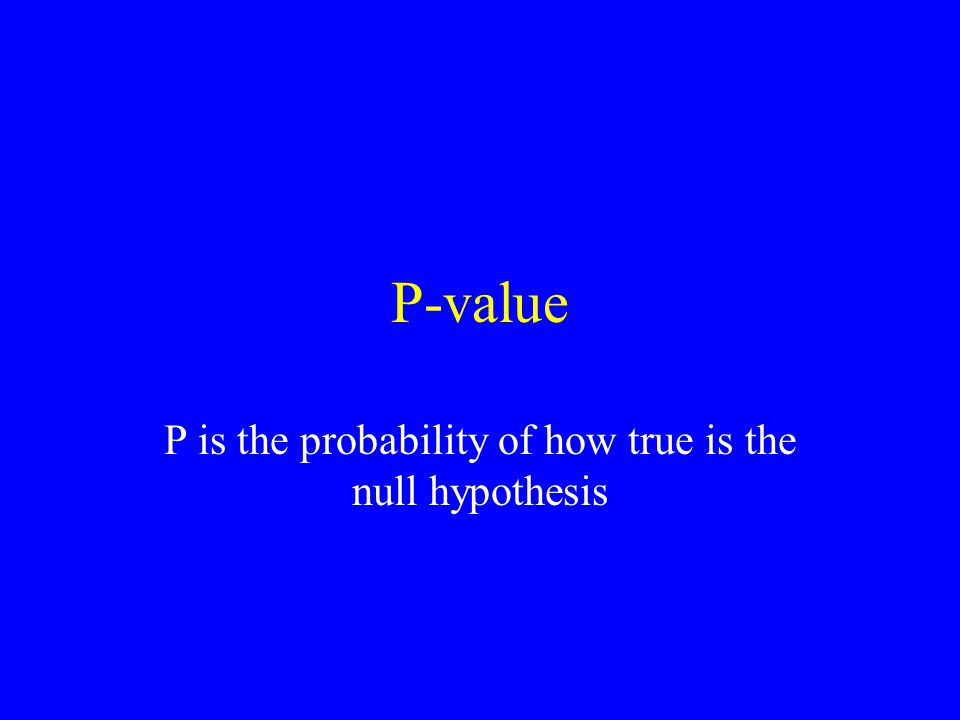 P-value P is the probability of how true is the null hypothesis