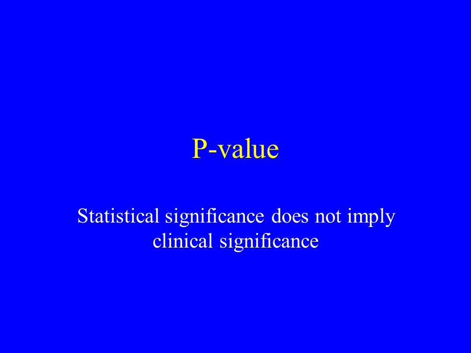 P-value Statistical significance does not imply clinical significance