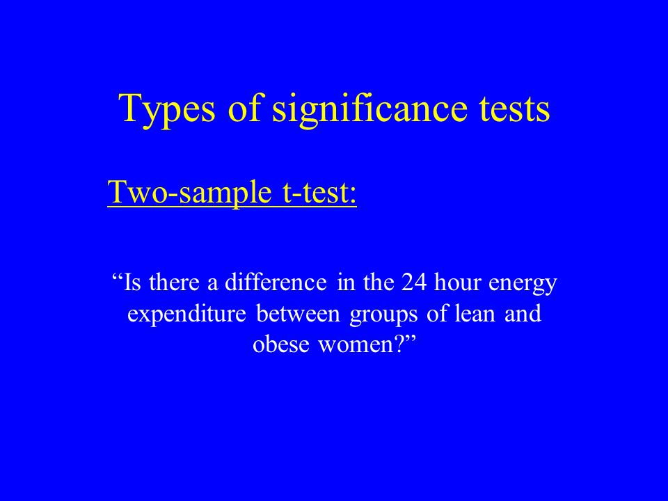 Types of significance tests Two-sample t-test: Is there a difference in the 24 hour energy expenditure between groups of lean and obese women?