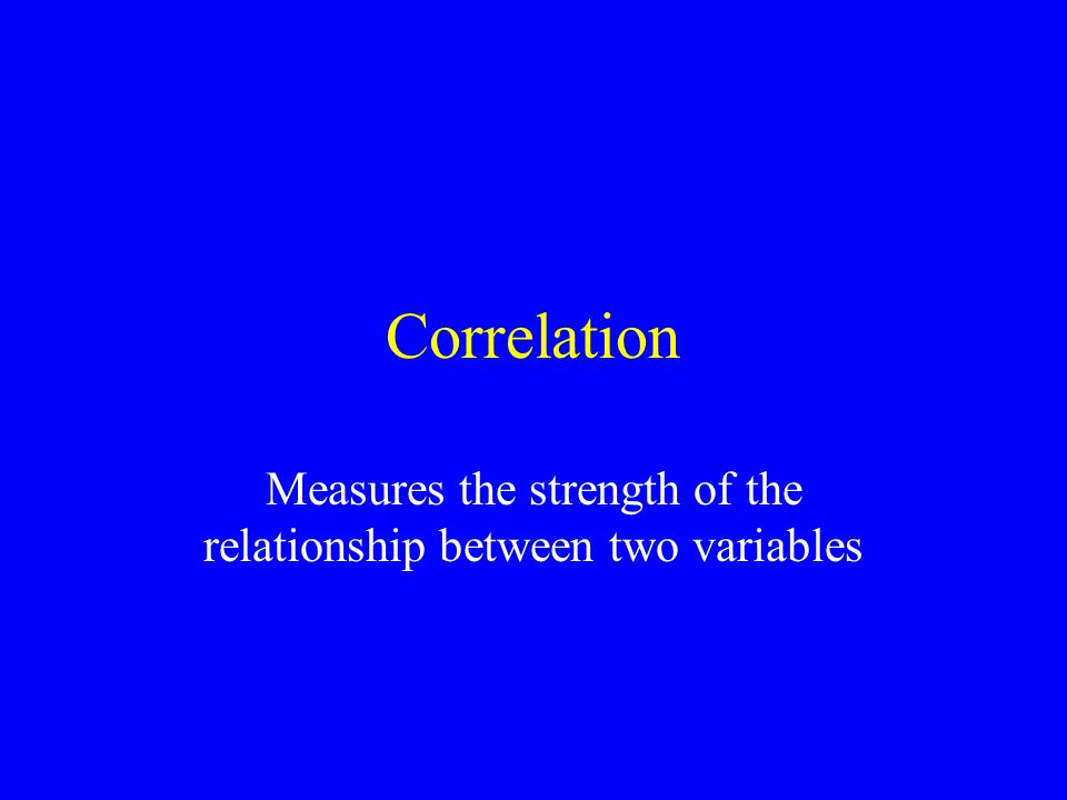Correlation Measures the strength of the relationship between two variables