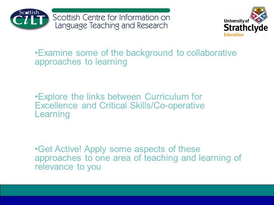 Examine some of the background to collaborative approaches to learning Explore the links between Curriculum for Excellence and Critical Skills/Co-operative Learning Get Active.