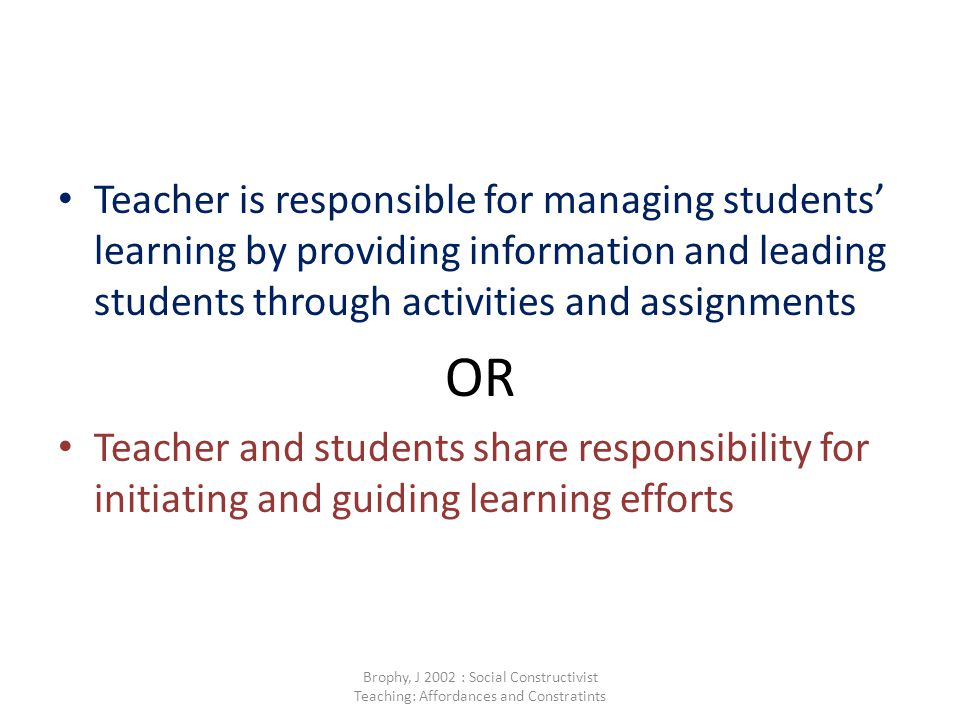 Teacher is responsible for managing students' learning by providing information and leading students through activities and assignments OR Teacher and students share responsibility for initiating and guiding learning efforts Brophy, J 2002 : Social Constructivist Teaching: Affordances and Constratints