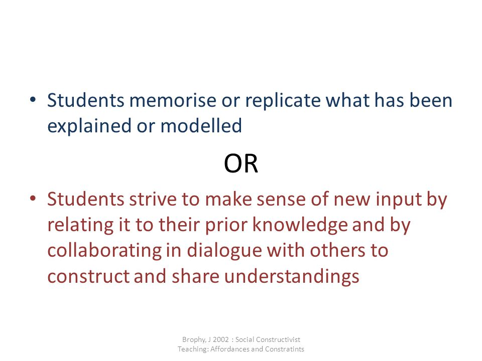 Students memorise or replicate what has been explained or modelled OR Students strive to make sense of new input by relating it to their prior knowledge and by collaborating in dialogue with others to construct and share understandings Brophy, J 2002 : Social Constructivist Teaching: Affordances and Constratints