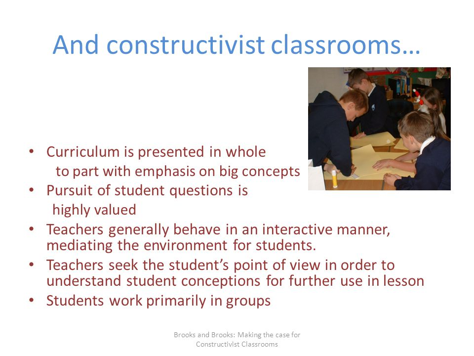 And constructivist classrooms… Curriculum is presented in whole to part with emphasis on big concepts Pursuit of student questions is highly valued Teachers generally behave in an interactive manner, mediating the environment for students.