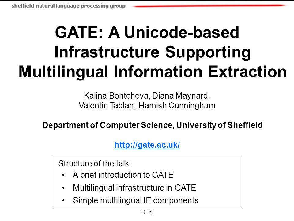 1(18) GATE: A Unicode-based Infrastructure Supporting Multilingual Information Extraction Kalina Bontcheva, Diana Maynard, Valentin Tablan, Hamish Cun