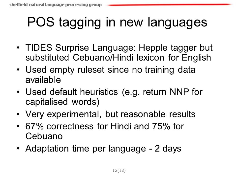 15(18) POS tagging in new languages TIDES Surprise Language: Hepple tagger but substituted Cebuano/Hindi lexicon for English Used empty ruleset since no training data available Used default heuristics (e.g.