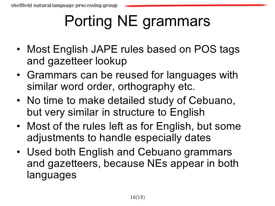 16(18) Porting NE grammars Most English JAPE rules based on POS tags and gazetteer lookup Grammars can be reused for languages with similar word order, orthography etc.