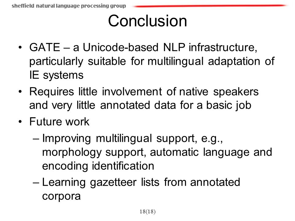 18(18) Conclusion GATE – a Unicode-based NLP infrastructure, particularly suitable for multilingual adaptation of IE systems Requires little involveme