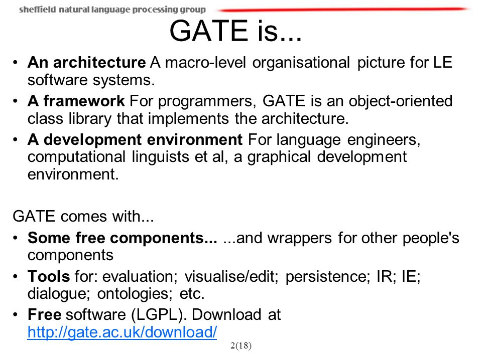 2(18) GATE is... An architecture A macro-level organisational picture for LE software systems. A framework For programmers, GATE is an object-oriented