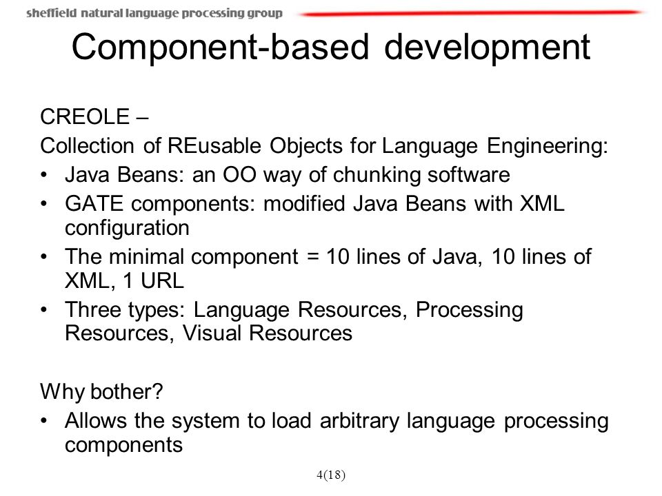4(18) Component-based development CREOLE – Collection of REusable Objects for Language Engineering: Java Beans: an OO way of chunking software GATE co