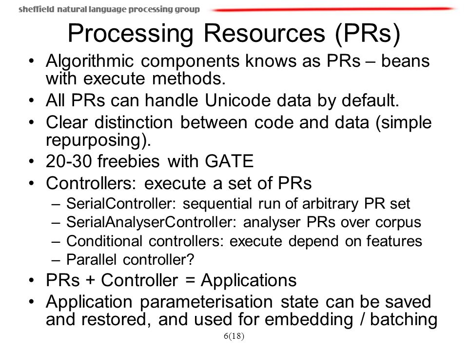 6(18) Processing Resources (PRs) Algorithmic components knows as PRs – beans with execute methods.
