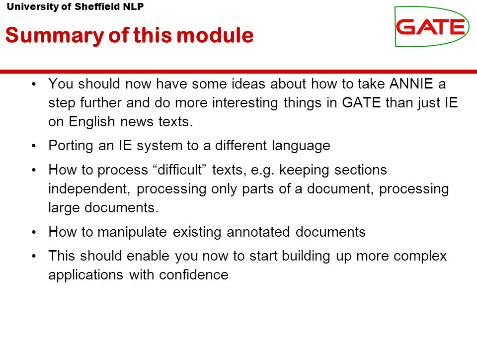 University of Sheffield NLP Summary of this module You should now have some ideas about how to take ANNIE a step further and do more interesting things in GATE than just IE on English news texts.