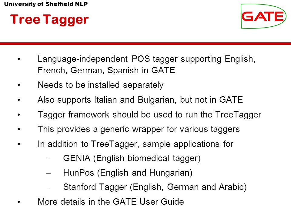 University of Sheffield NLP Tree Tagger Language-independent POS tagger supporting English, French, German, Spanish in GATE Needs to be installed separately Also supports Italian and Bulgarian, but not in GATE Tagger framework should be used to run the TreeTagger This provides a generic wrapper for various taggers In addition to TreeTagger, sample applications for – GENIA (English biomedical tagger) – HunPos (English and Hungarian) – Stanford Tagger (English, German and Arabic) More details in the GATE User Guide