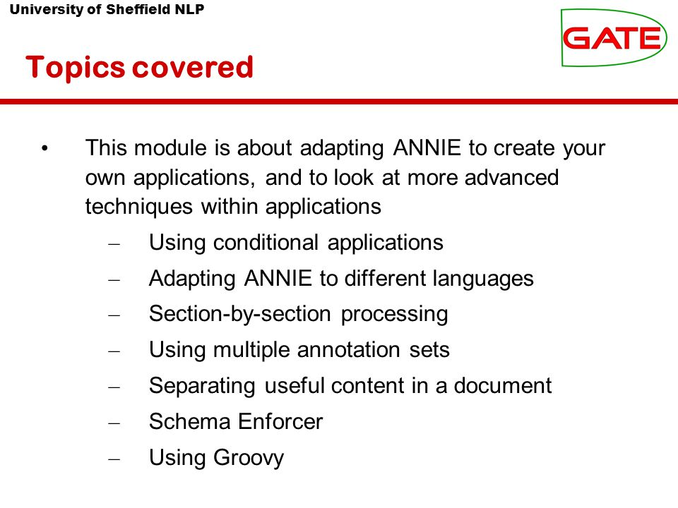 University of Sheffield NLP Using it within an application We want to run ANNIE over only the text contained within the body text Apart from the tokeniser and gazetteer, the other ANNIE PRs all rely on previous annotations (Token, Lookup, Sentence, etc) We run the tokeniser and gazetteer first on the whole document Then use the AST to transfer all relevant Token and Lookup annotations into the new set Then we can run the rest of the ANNIE PRs on these annotations To do this, we use for inputAS and outputAS the name of the new set Result