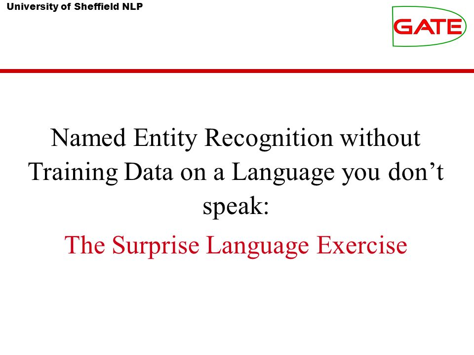 University of Sheffield NLP Named Entity Recognition without Training Data on a Language you don't speak: The Surprise Language Exercise