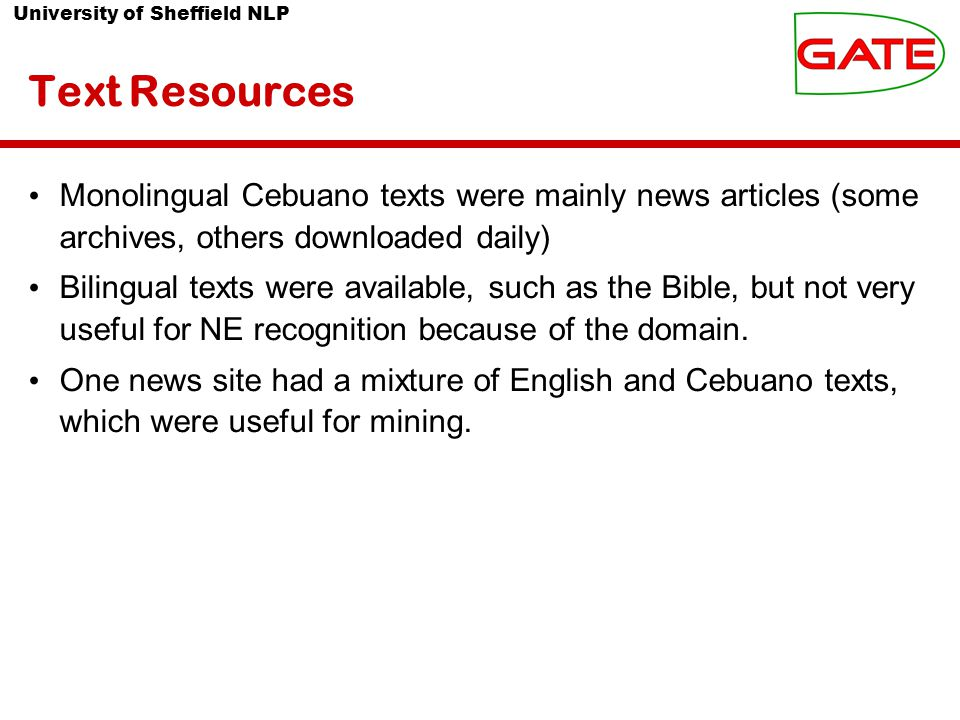 University of Sheffield NLP Text Resources Monolingual Cebuano texts were mainly news articles (some archives, others downloaded daily) Bilingual texts were available, such as the Bible, but not very useful for NE recognition because of the domain.