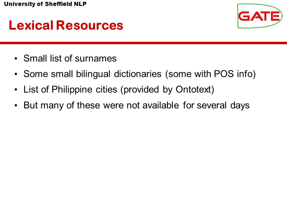 University of Sheffield NLP Lexical Resources Small list of surnames Some small bilingual dictionaries (some with POS info) List of Philippine cities (provided by Ontotext) But many of these were not available for several days