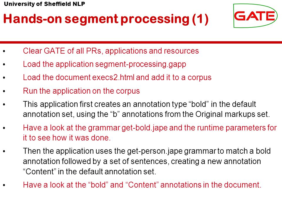 University of Sheffield NLP Hands-on segment processing (1) Clear GATE of all PRs, applications and resources Load the application segment-processing.gapp Load the document execs2.html and add it to a corpus Run the application on the corpus This application first creates an annotation type bold in the default annotation set, using the b annotations from the Original markups set.