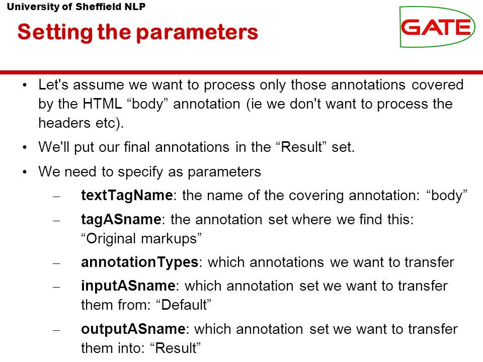 University of Sheffield NLP Setting the parameters Let s assume we want to process only those annotations covered by the HTML body annotation (ie we don t want to process the headers etc).