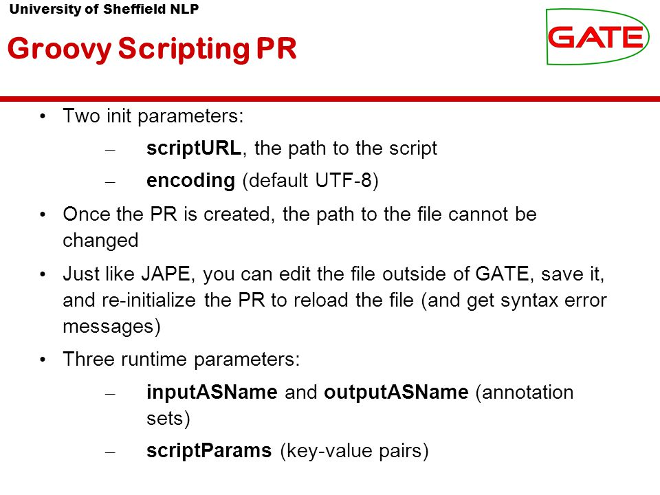 University of Sheffield NLP Groovy Scripting PR Two init parameters: – scriptURL, the path to the script – encoding (default UTF-8) Once the PR is created, the path to the file cannot be changed Just like JAPE, you can edit the file outside of GATE, save it, and re-initialize the PR to reload the file (and get syntax error messages) Three runtime parameters: – inputASName and outputASName (annotation sets) – scriptParams (key-value pairs)