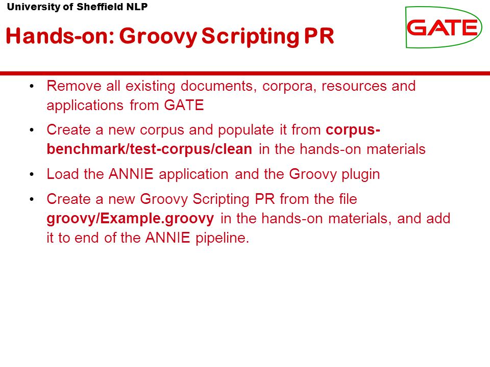 University of Sheffield NLP Hands-on: Groovy Scripting PR Remove all existing documents, corpora, resources and applications from GATE Create a new corpus and populate it from corpus- benchmark/test-corpus/clean in the hands-on materials Load the ANNIE application and the Groovy plugin Create a new Groovy Scripting PR from the file groovy/Example.groovy in the hands-on materials, and add it to end of the ANNIE pipeline.