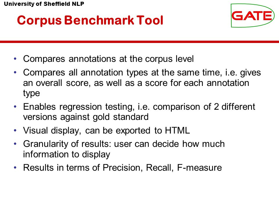 University of Sheffield NLP Corpus Benchmark Tool Compares annotations at the corpus level Compares all annotation types at the same time, i.e.