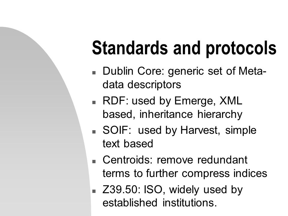 Standards and protocols n Dublin Core: generic set of Meta- data descriptors n RDF: used by Emerge, XML based, inheritance hierarchy n SOIF: used by Harvest, simple text based n Centroids: remove redundant terms to further compress indices n Z39.50: ISO, widely used by established institutions.