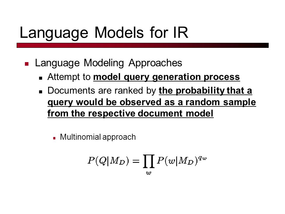 Language Models for IR Language Modeling Approaches Attempt to model query generation process Documents are ranked by the probability that a query would be observed as a random sample from the respective document model Multinomial approach