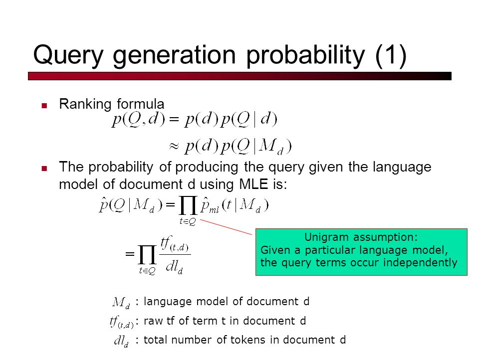 Query generation probability (1) Ranking formula The probability of producing the query given the language model of document d using MLE is: Unigram assumption: Given a particular language model, the query terms occur independently : language model of document d : raw tf of term t in document d : total number of tokens in document d