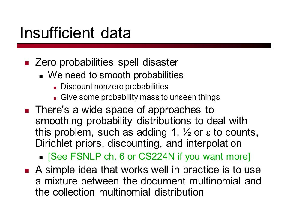 Insufficient data Zero probabilities spell disaster We need to smooth probabilities Discount nonzero probabilities Give some probability mass to unseen things There's a wide space of approaches to smoothing probability distributions to deal with this problem, such as adding 1, ½ or  to counts, Dirichlet priors, discounting, and interpolation [See FSNLP ch.