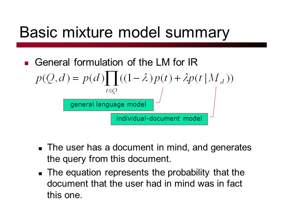 Basic mixture model summary General formulation of the LM for IR The user has a document in mind, and generates the query from this document.