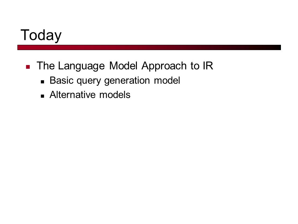Today The Language Model Approach to IR Basic query generation model Alternative models