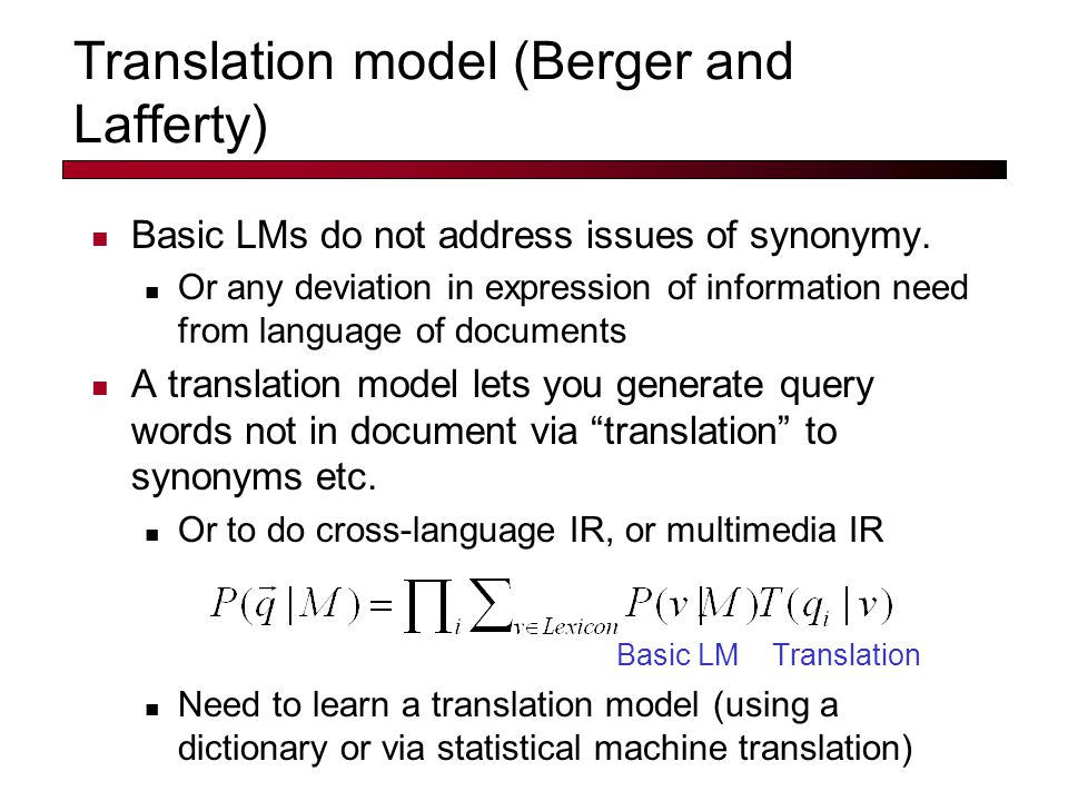 Translation model (Berger and Lafferty) Basic LMs do not address issues of synonymy.