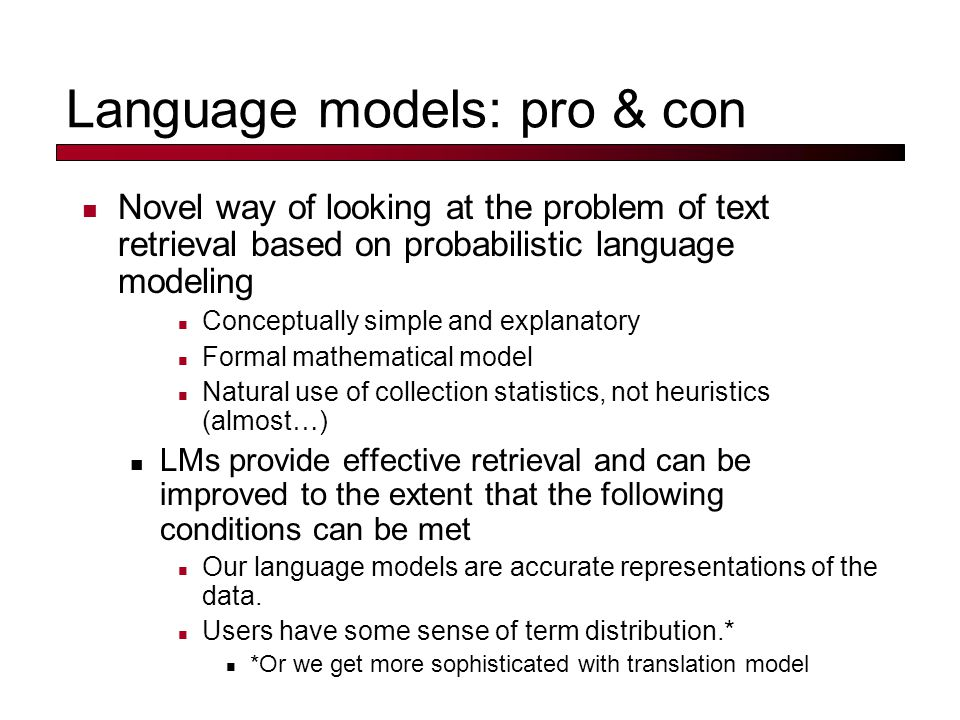 Language models: pro & con Novel way of looking at the problem of text retrieval based on probabilistic language modeling Conceptually simple and explanatory Formal mathematical model Natural use of collection statistics, not heuristics (almost … ) LMs provide effective retrieval and can be improved to the extent that the following conditions can be met Our language models are accurate representations of the data.