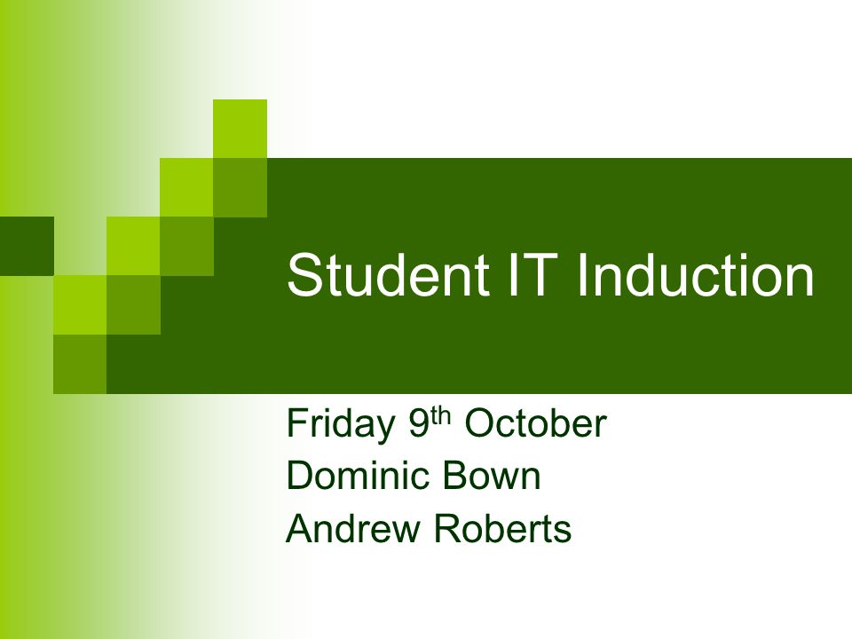 Student IT Induction Friday 9 th October Dominic Bown Andrew Roberts