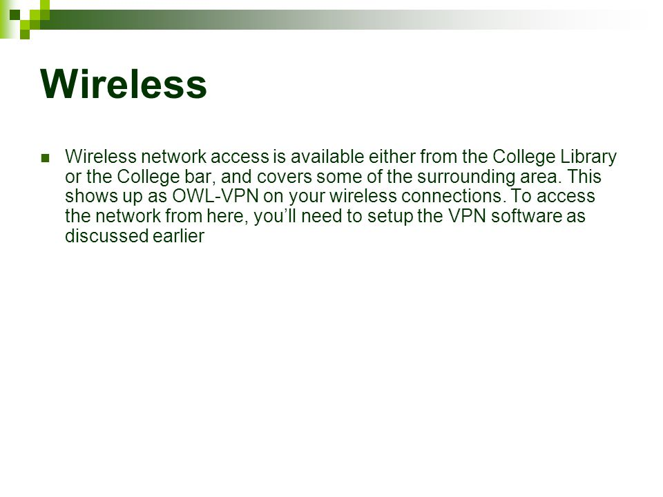 Wireless Wireless network access is available either from the College Library or the College bar, and covers some of the surrounding area.