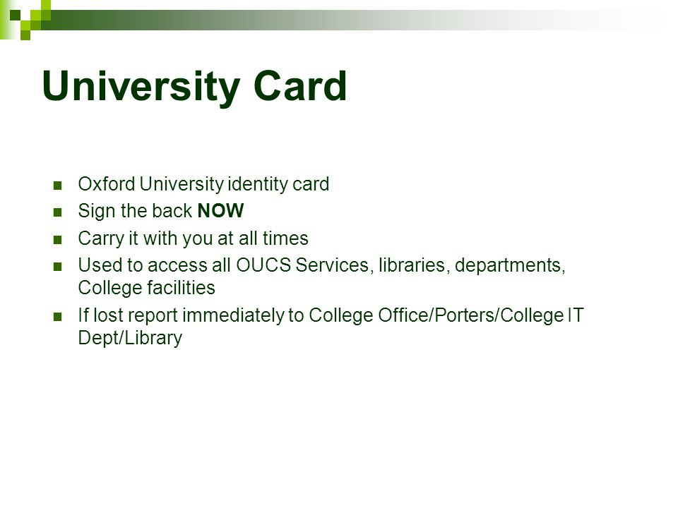 University Card Oxford University identity card Sign the back NOW Carry it with you at all times Used to access all OUCS Services, libraries, departments, College facilities If lost report immediately to College Office/Porters/College IT Dept/Library