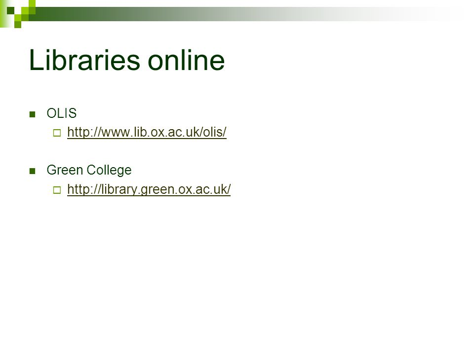 Libraries online OLIS  http://www.lib.ox.ac.uk/olis/ http://www.lib.ox.ac.uk/olis/ Green College  http://library.green.ox.ac.uk/ http://library.green.ox.ac.uk/