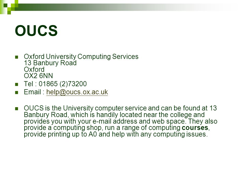 OUCS Oxford University Computing Services 13 Banbury Road Oxford OX2 6NN Tel : (2) OUCS is the University computer service and can be found at 13 Banbury Road, which is handily located near the college and provides you with your  address and web space.