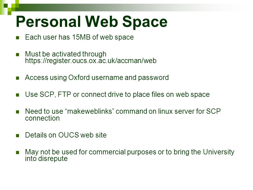 Personal Web Space Each user has 15MB of web space Must be activated through https://register.oucs.ox.ac.uk/accman/web Access using Oxford username and password Use SCP, FTP or connect drive to place files on web space Need to use makeweblinks command on linux server for SCP connection Details on OUCS web site May not be used for commercial purposes or to bring the University into disrepute