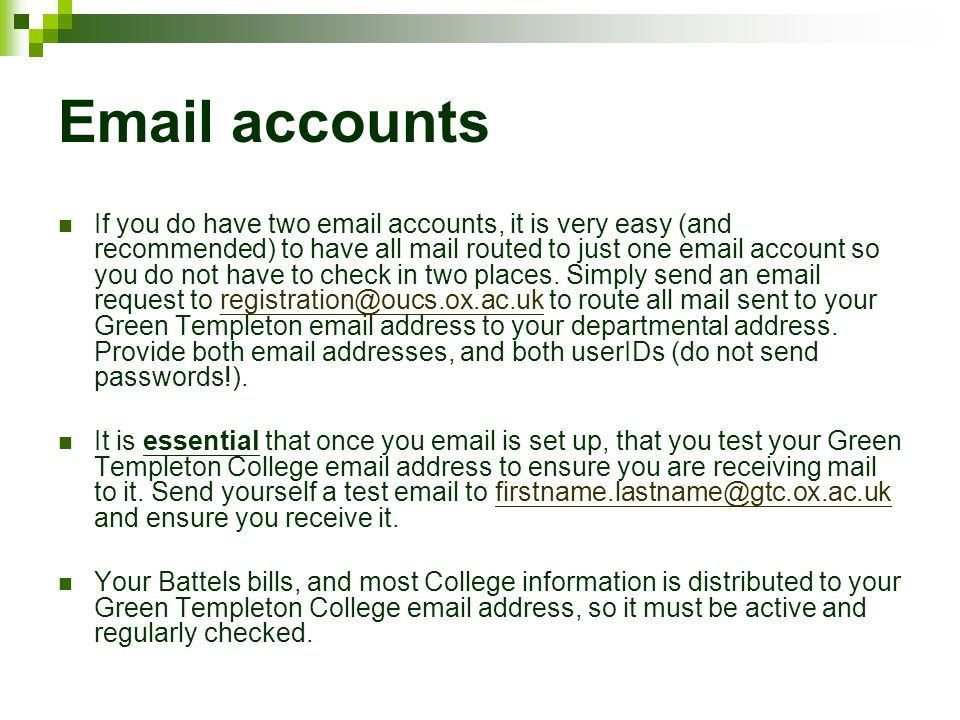 Email accounts If you do have two email accounts, it is very easy (and recommended) to have all mail routed to just one email account so you do not have to check in two places.