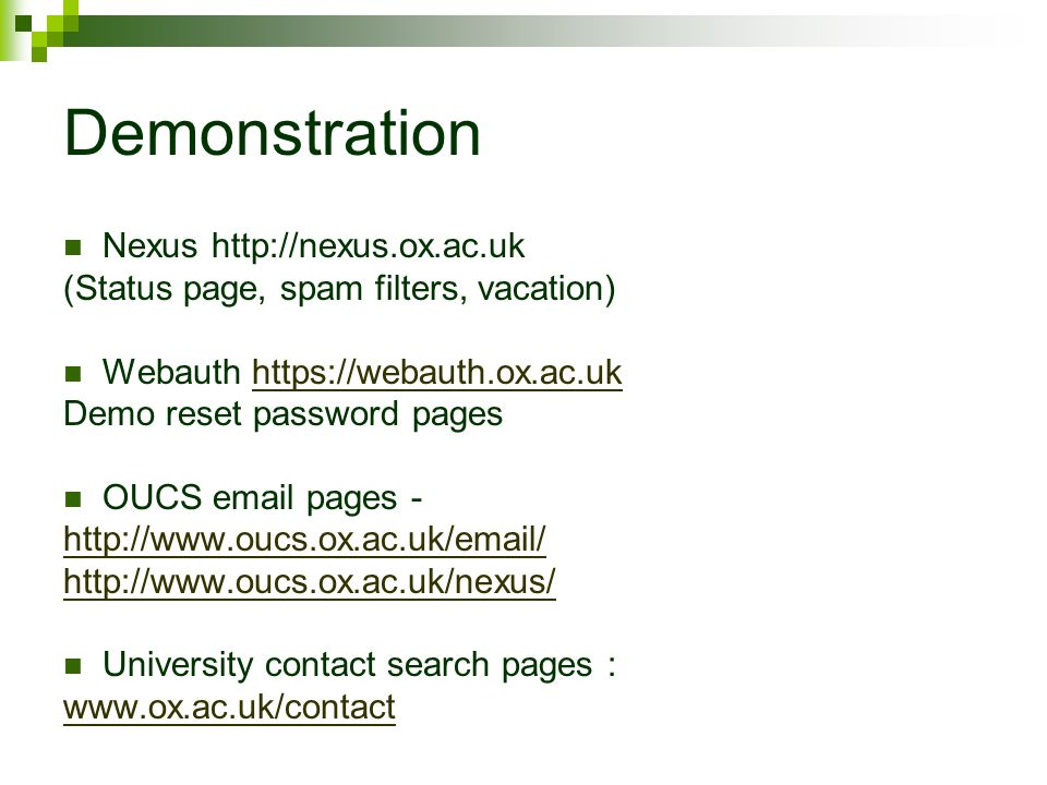 Demonstration Nexus http://nexus.ox.ac.uk (Status page, spam filters, vacation) Webauth https://webauth.ox.ac.ukhttps://webauth.ox.ac.uk Demo reset password pages OUCS email pages - http://www.oucs.ox.ac.uk/email/ http://www.oucs.ox.ac.uk/nexus/ University contact search pages : www.ox.ac.uk/contact