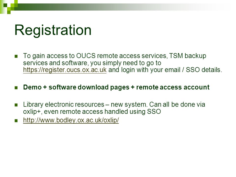 Registration To gain access to OUCS remote access services, TSM backup services and software, you simply need to go to   and login with your  / SSO details.