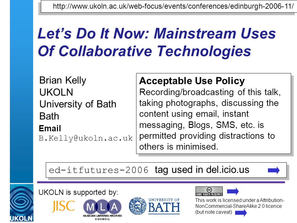 A centre of expertise in digital information managementwww.ukoln.ac.uk Let's Do It Now: Mainstream Uses Of Collaborative Technologies Brian Kelly UKOLN University of Bath Bath Email B.Kelly@ukoln.ac.uk UKOLN is supported by: http://www.ukoln.ac.uk/web-focus/events/conferences/edinburgh-2006-11/ Acceptable Use Policy Recording/broadcasting of this talk, taking photographs, discussing the content using email, instant messaging, Blogs, SMS, etc.