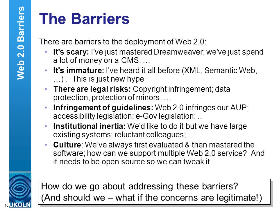 A centre of expertise in digital information managementwww.ukoln.ac.uk 10 The Barriers There are barriers to the deployment of Web 2.0: It s scary: I ve just mastered Dreamweaver; we ve just spend a lot of money on a CMS; … It s immature: I ve heard it all before (XML, Semantic Web, …).