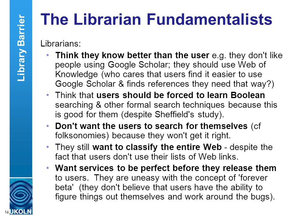 A centre of expertise in digital information managementwww.ukoln.ac.uk 14 The Librarian Fundamentalists Librarians: Think they know better than the user e.g.